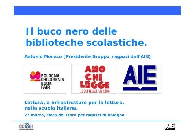 Antonio Monaco (Presidente Gruppo ragazzi dell'AIE)Il buco nero dellebiblioteche scolastiche.Lettura, e infrastrutture per...