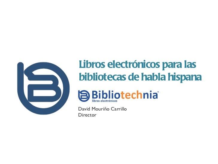 Libros electrónicos para las bibliotecas de habla hispana David Mouriño Carrillo Director