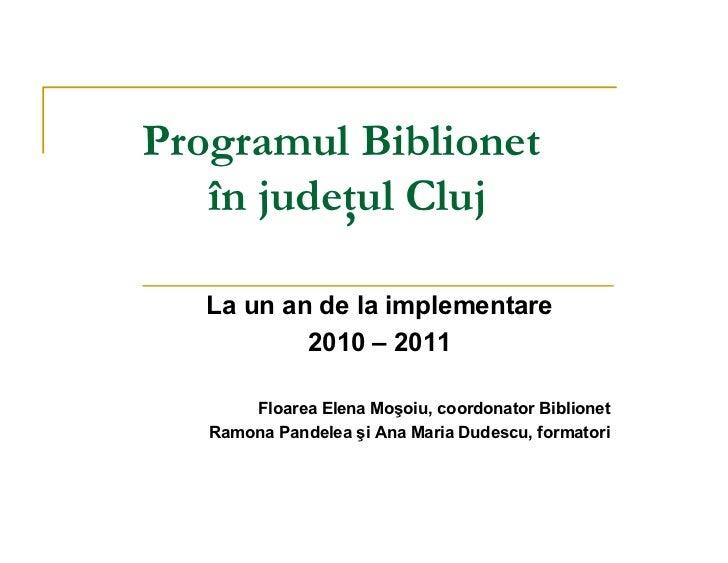 Programul Biblionet   în judeţul Cluj   La un an de la implementare           2010 – 2011       Floarea Elena Moşoiu, coor...