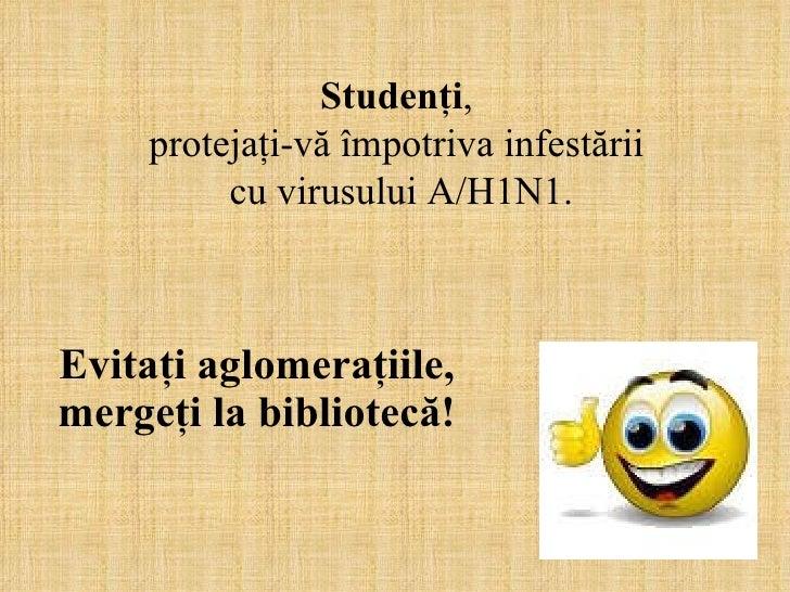 Evitaţi aglomeraţiile, mergeţi la bibliotecă! Studenţi ,  protejaţi-vă împotriva infestării  cu virusului A/H1N1.