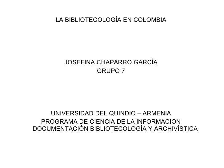 <ul><li>LA BIBLIOTECOLOGÍA EN COLOMBIA </li></ul><ul><li>JOSEFINA CHAPARRO GARCÍA </li></ul><ul><li>GRUPO 7 </li></ul><ul>...