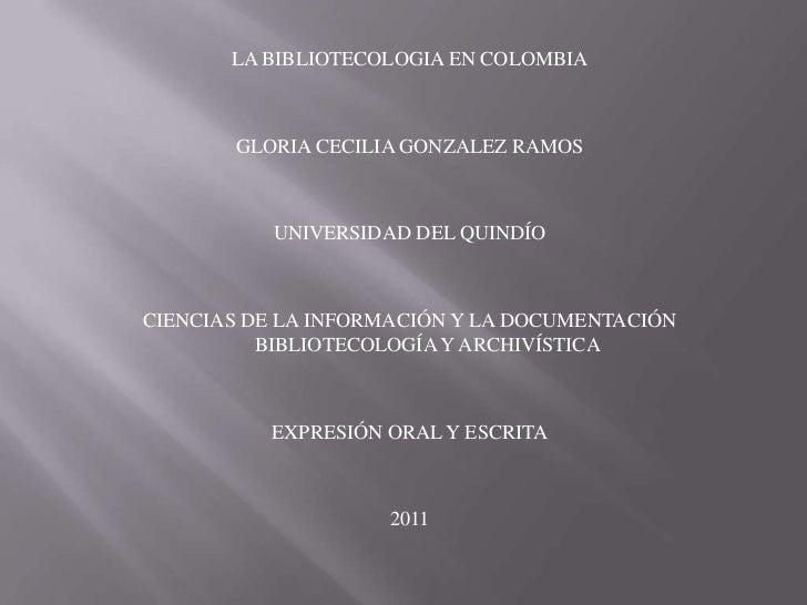 LA BIBLIOTECOLOGIA EN COLOMBIA<br />GLORIA CECILIA GONZALEZ RAMOS<br />UNIVERSIDAD DEL QUINDÍO<br />CIENCIAS DE LA INFORMA...