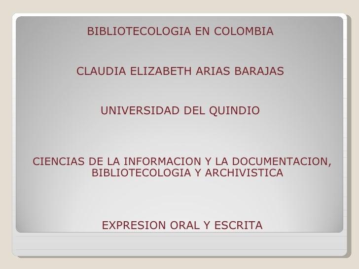 <ul><li>BIBLIOTECOLOGIA EN COLOMBIA  </li></ul><ul><li>CLAUDIA ELIZABETH ARIAS BARAJAS  </li></ul><ul><li>UNIVERSIDAD DEL ...