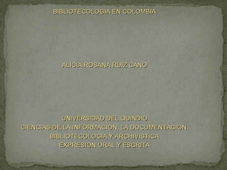 BIBLIOTECOLOGIA EN COLOMBIA ALICIA ROSANA RUIZ CANO UNIVERSIDAD DEL QUINDIO CIENCIAS DE LA INFORMACION, LA DOCUMENTACION, ...