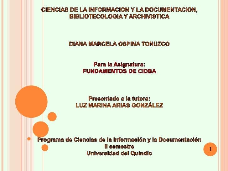 CIENCIAS DE LA INFORMACION Y LA DOCUMENTACION, BIBLIOTECOLOGIA Y ARCHIVISTICA<br />DIANA MARCELA OSPINA TONUZCO<br />Para ...