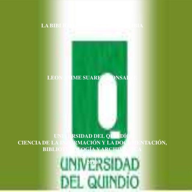 LA BIBLIOTECOLOGÍA EN COLOMBIA LEON JAIME SUAREZ MONSALVE UNIVERSIDAD DEL QUINDÍO CIENCIA DE LA INFORMACIÓN Y LA DOCUMENTA...