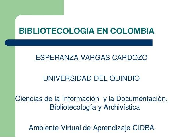 BIBLIOTECOLOGIA EN COLOMBIA ESPERANZA VARGAS CARDOZO UNIVERSIDAD DEL QUINDIO Ciencias de la Información y la Documentación...