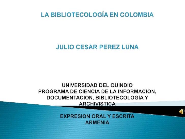 LA BIBLIOTECOLOGÍA EN COLOMBIAJULIO CESAR PEREZ LUNAUNIVERSIDAD DEL QUINDIOPROGRAMA DE CIENCIA DE LA INFORMACION, DOCUMENT...