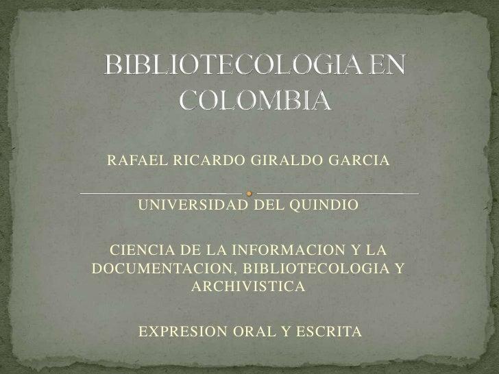 BIBLIOTECOLOGIA EN COLOMBIA<br />RAFAEL RICARDO GIRALDO GARCIA <br />UNIVERSIDAD DEL QUINDIO<br />CIENCIA DE LA INFORMACIO...