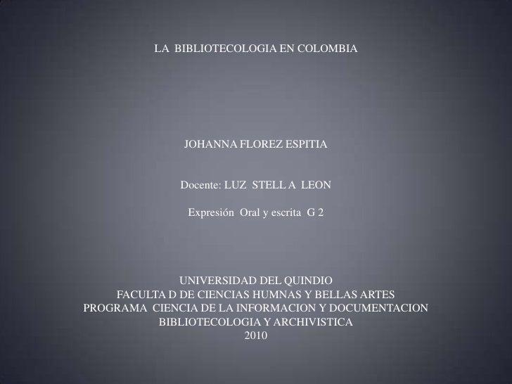LA  BIBLIOTECOLOGIA EN COLOMBIA JOHANNA FLOREZ ESPITIADocente: LUZ  STELL A  LEONExpresión  Oral y escrita  G 2UNIVERSIDAD...