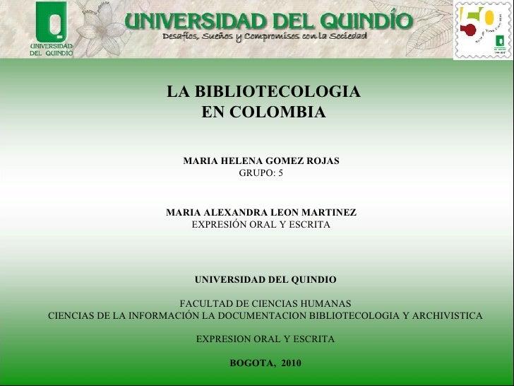 LA BIBLIOTECOLOGIA EN COLOMBIA MARIA HELENA GOMEZ ROJAS GRUPO: 5 UNIVERSIDAD DEL QUINDIO FACULTAD DE CIENCIAS HUMANAS CIEN...