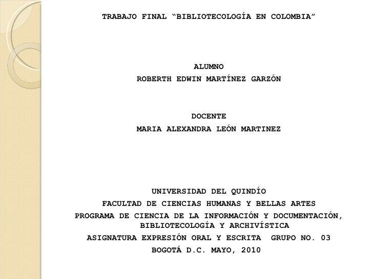 "<ul><li>TRABAJO FINAL ""BIBLIOTECOLOGÍA EN COLOMBIA"" </li></ul><ul><li>ALUMNO </li></ul><ul><li>ROBERTH EDWIN MARTÍNEZ GARZ..."