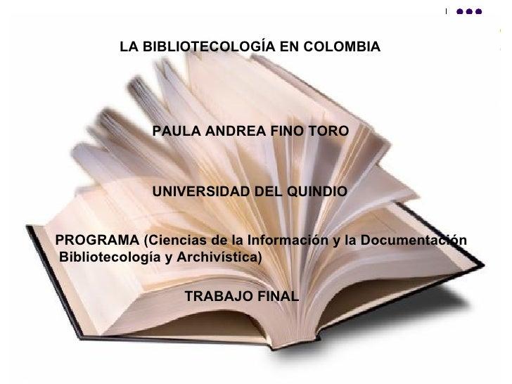 LA BIBLIOTECOLOGÍA EN COLOMBIA   PAULA ANDREA FINO TORO UNIVERSIDAD DEL QUINDIO PROGRAMA (Ciencias de la Información y la ...