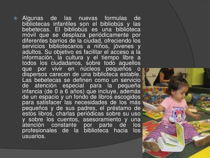 Algunas de las nuevas formulas de bibliotecas infantiles son el bibliobús y las bebetecas. El bibliobús es una biblioteca ...