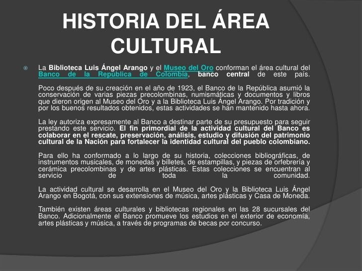 HISTORIA DEL ÁREA CULTURAL <br />La Biblioteca Luis Ángel Arango y el Museo del Oro conforman el área cultural del Banco d...