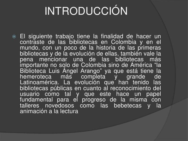 INTRODUCCIÓN<br />El siguiente trabajo tiene la finalidad de hacer un contraste de las bibliotecas en Colombia y en el mun...