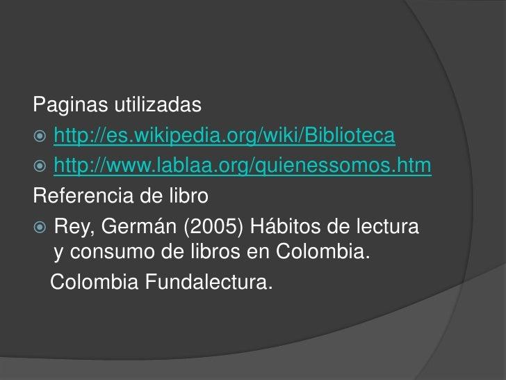 Paginas utilizadas<br />http://es.wikipedia.org/wiki/Biblioteca<br />http://www.lablaa.org/quienessomos.htm<br />Referenci...