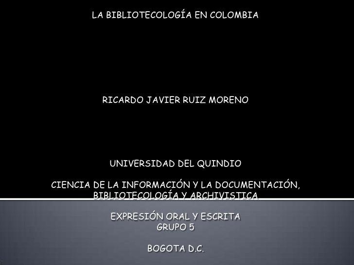LA BIBLIOTECOLOGÍA EN COLOMBIA<br />RICARDO JAVIER RUIZ MORENO<br /><br /><br />UNIVERSIDAD DEL QUINDIO<br />CIENCIA DE...