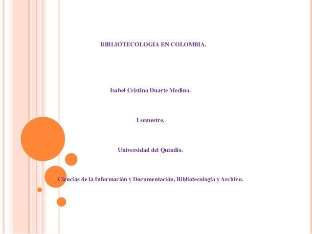 BIBLIOTECOLOGIA EN COLOMBIA. Isabel Cristina Duarte Medina. I semestre. Universidad del Quindío. Ciencias de la Informació...