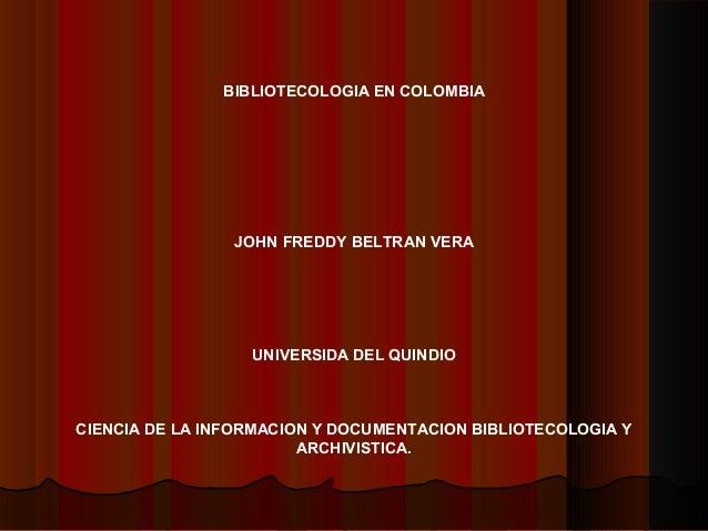 BIBLIOTECOLOGIA EN COLOMBIA JOHN FREDDY BELTRAN VERA UNIVERSIDA DEL QUINDIO CIENCIA DE LA INFORMACION Y DOCUMENTACION BIBL...