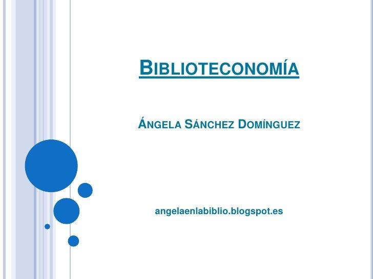 BiblioteconomíaÁngela Sánchez Domínguez<br />angelaenlabiblio.blogspot.es<br />