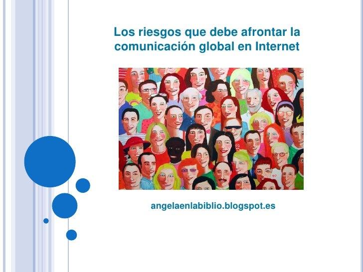 angelaenlabiblio.blogspot.es<br />Los riesgos que debe afrontar la comunicación global en Internet<br />