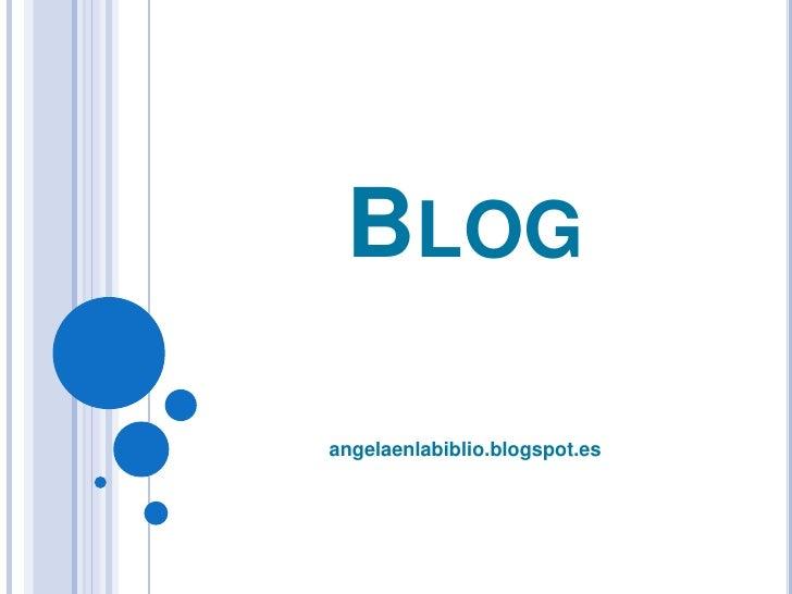 Blog<br />angelaenlabiblio.blogspot.es<br />