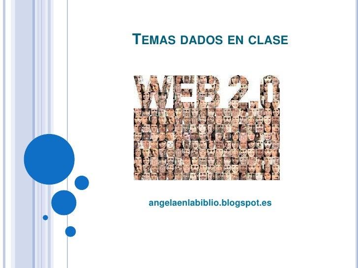 Temas dados en clase<br />angelaenlabiblio.blogspot.es<br />