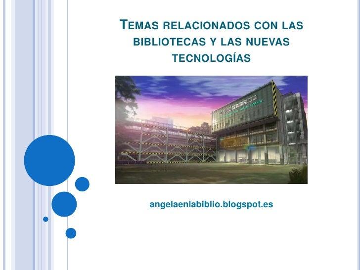 Temas relacionados con las bibliotecas y las nuevas tecnologías <br />angelaenlabiblio.blogspot.es<br />