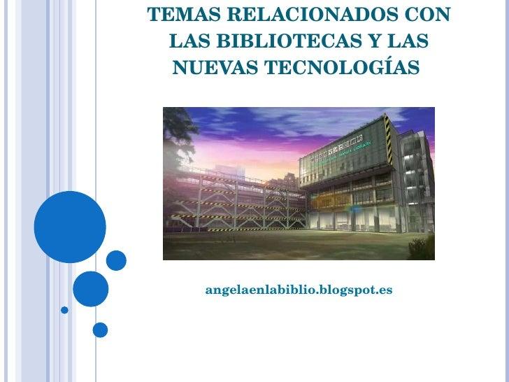 TEMAS RELACIONADOS CON LAS BIBLIOTECAS Y LAS NUEVAS TECNOLOGÍAS  angelaenlabiblio.blogspot.es