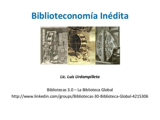 Biblioteconomía Inédita Lic. Luis Urdampilleta Bibliotecas 3.0 – La Biblioteca Global http://www.linkedin.com/groups/Bibli...