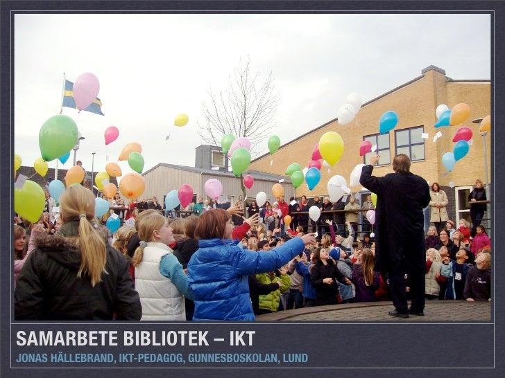 SAMARBETE BIBLIOTEK – IKT JONAS HÄLLEBRAND, IKT-PEDAGOG, GUNNESBOSKOLAN, LUND
