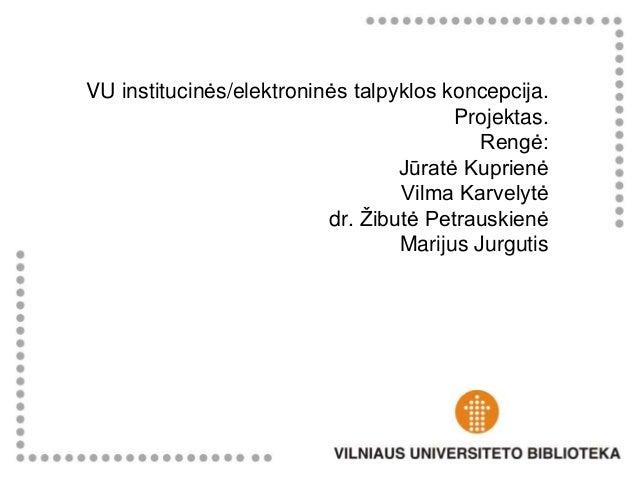 VU institucinės/elektroninės talpyklos koncepcija. Projektas. Rengė: Jūratė Kuprienė Vilma Karvelytė dr. Žibutė Petrauskie...