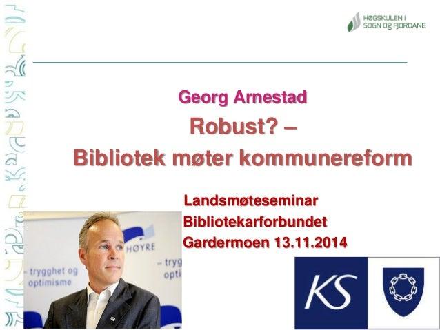 Georg Arnestad  Robust? –  Bibliotek møter kommunereform  Landsmøteseminar  Bibliotekarforbundet  Gardermoen 13.11.2014