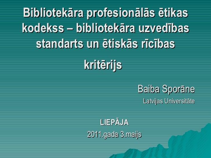 Bibliotekāra profesionālās ētikas kodekss – bibliotekāra uzvedības standarts un ētiskās rīcības kritērijs   Baiba Sporāne ...