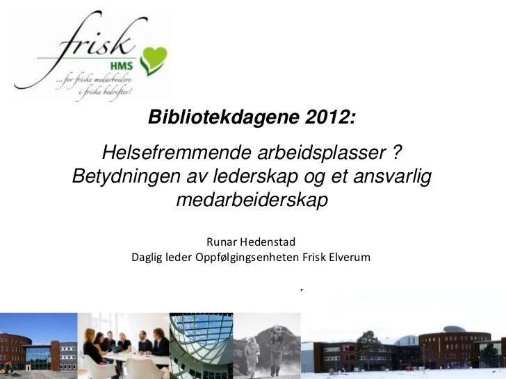 Bibliotekdagene 2012:   Helsefremmende arbeidsplasser ?Betydningen av lederskap og et ansvarlig           medarbeiderskap ...