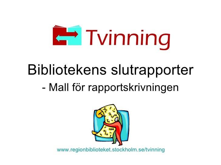 Bibliotekens slutrapporter - Mall för rapportskrivningen www.regionbiblioteket.stockholm.se/tvinning