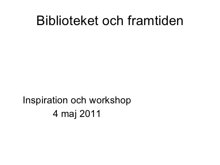 Biblioteket och framtiden Inspiration och workshop 4 maj 2011