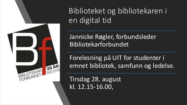 Biblioteket og bibliotekaren i en digital tid Jannicke Røgler, forbundsleder Bibliotekarforbundet Forelesning på UIT for s...
