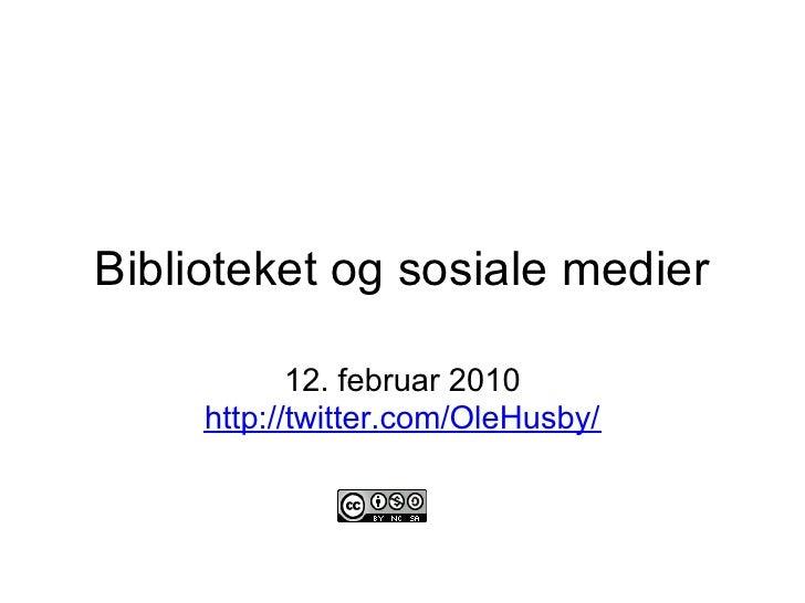 Biblioteket og sosiale medier              12. februar 2010      http://twitter.com/OleHusby/