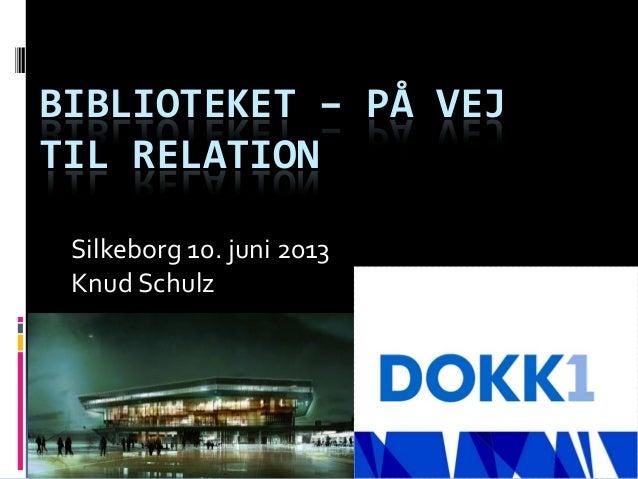 BIBLIOTEKET – PÅ VEJTIL RELATIONSilkeborg 10. juni 2013Knud Schulz