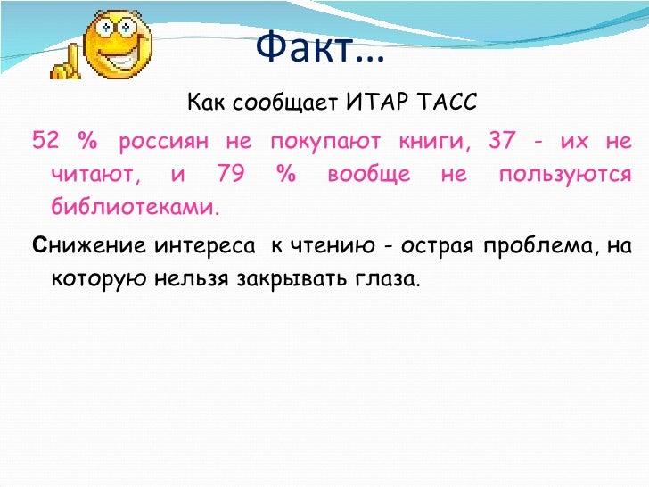 Факт… <ul><li>Как сообщает ИТАР ТАСС </li></ul><ul><li>52  %   россиян не покупают книги, 37 - их не читают, и 79  %  вооб...
