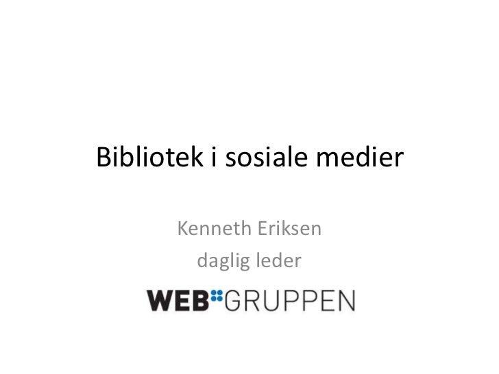 Bibliotek i sosiale medier<br />Kenneth Eriksen<br />daglig leder<br />