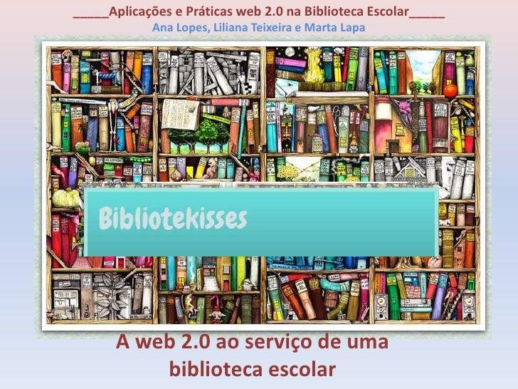 _____Aplicações e Práticas web 2.0 na Biblioteca Escolar_____            Ana Lopes, Liliana Teixeira e Marta Lapa       A ...