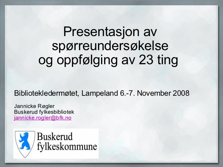 Presentasjon av spørreundersøkelse og oppfølging av 23 ting  Bibliotekledermøtet, Lampeland 6.-7. November 2008 J...