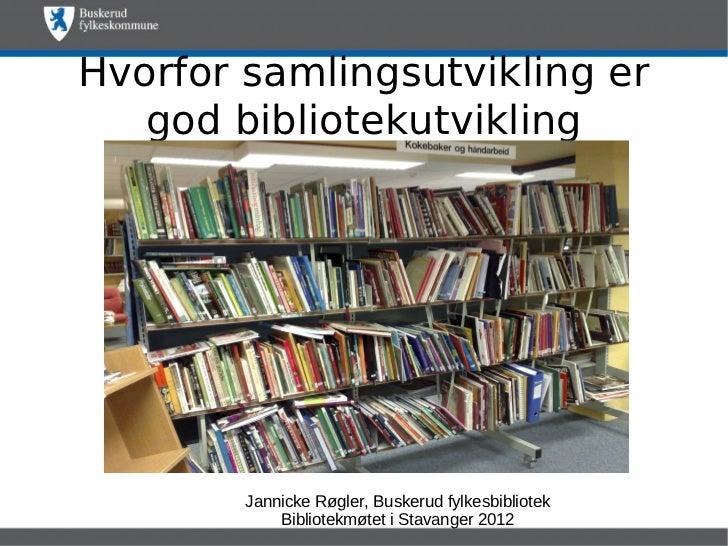 Hvorfor samlingsutvikling er   god bibliotekutvikling        Jannicke Røgler, Buskerud fylkesbibliotek            Bibliote...