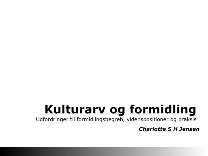 Kulturarv og formidling  Udfordringer til formidlingsbegreb, videnspositioner og praksis Charlotte S H Jensen