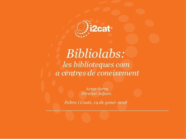 Bibliolabs: les biblioteques com a centres de coneixement Artur Serra Director Adjunt. Fabra i Coats, 19 de gener 2018