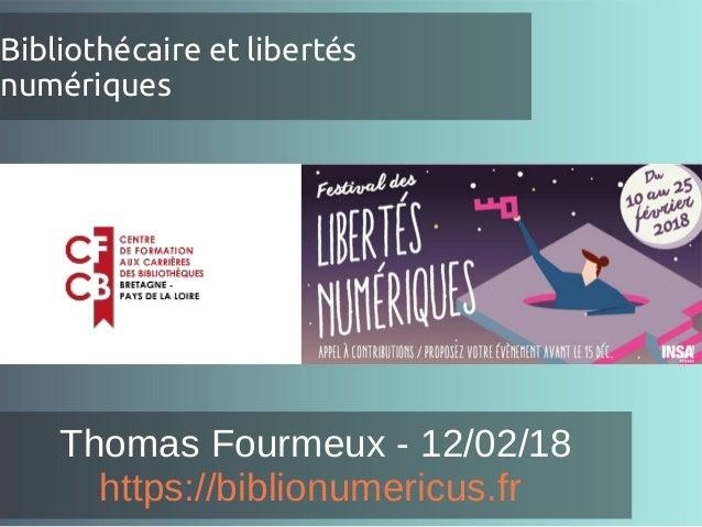 Bibliothécaire et libertés numériques Thomas Fourmeux - 12/02/18 https://biblionumericus.fr