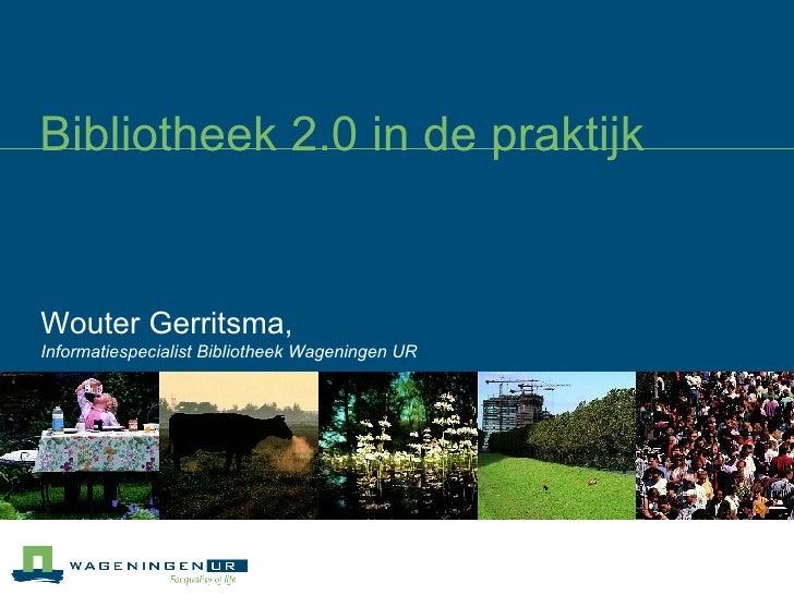 Bibliotheek 2.0 in de praktijk Wouter Gerritsma,  Informatiespecialist Bibliotheek Wageningen UR